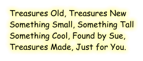 Treasures Old, Treasures New Something Small, Something Tall Something Cool, Found by Sue, Treasures Made, Just for You.